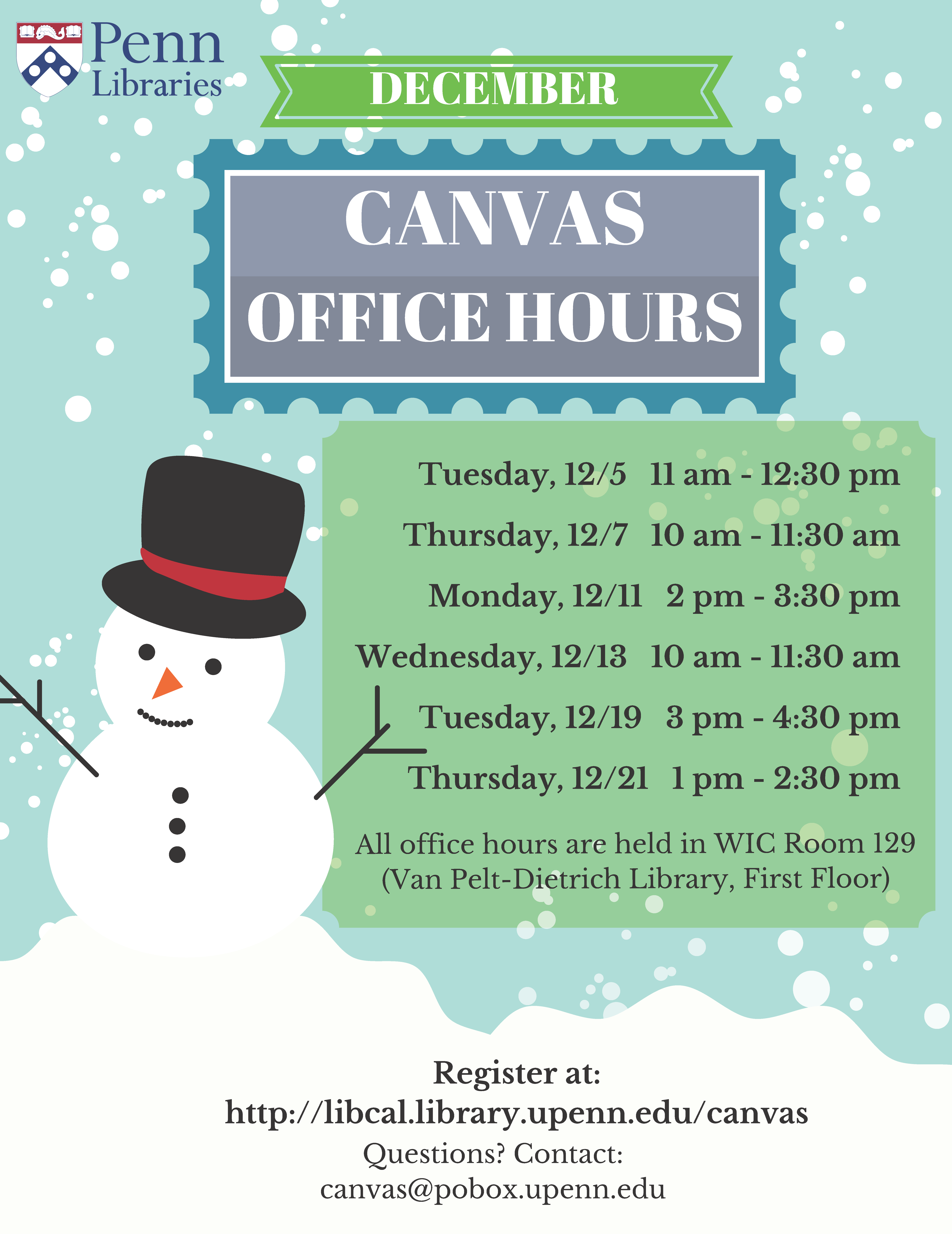 This flyer contains the following information: December Canvas Office Hours will take place on these dates--Tuesday, December 5th, 11am-12:30pm; Thursday, December 7th, 10am-11:30am; Monday, December 11th, 2-3:30pm; Wednesday, December 13th, 10-11:30am; Tuesday, December 19th, 3-4:30pm; Thursday, December 21st, 1-2:30pm. All office hours are held in the Weigle Information Commons in Room 129, which is on the first floor of the Van Pelt-Dietrich Library). You can register for Canvas office hours at the following web address: http://libcal.library.upenn.edu/canvas. If you have questions, please email canvas@pobox.upenn.edu.