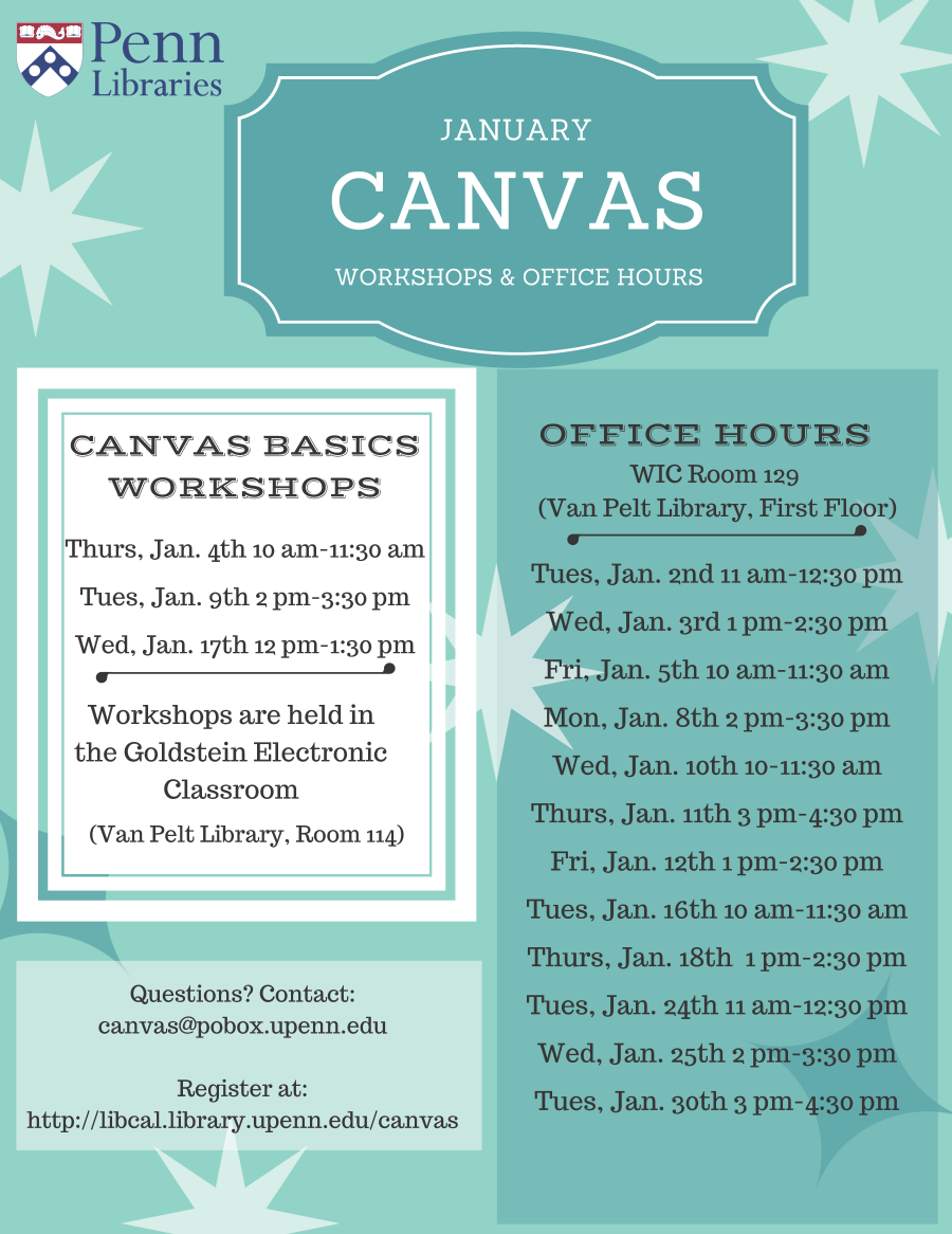 January Canvas Workshops and Office Hours. Canvas Basics Workshops: Thursday, January 4th, 10am-11:30am; Tuesday, January 9th, 2pm-3:30pm; Wednesday, January 17th,12-1:30pm. Workshops are held in the Goldstein Electronic Classroom (Van Pelt Library, Room 11). Office Hours, WIC Room 129 (Van Pelt Library, First Floor); Tuesday, January 2nd, 11am-12:30pm; Wednesday, January 3rd, 1pm-2:30pm; Friday, January 5th, 10am-11:30am; Monday, January 8th, 2pm-3:30pm; Wednesday, January 10th, 10am-11:30am; Thursday, January 11th, 3pm-4:30pm; Friday, January 12th, 1pm-2:30pm; Tuesday, January 16th, 10am-11:30am; Thursday, January 18th, 1pm-2:30pm; Tuesday, January 24th, 11am-12:30pm; Tuesday, January 30th, 3pm-4:30pm. Questions? Contact canvas@pobox.upenn.edu. Register at: http://libcal.library.upenn.edu/canvas