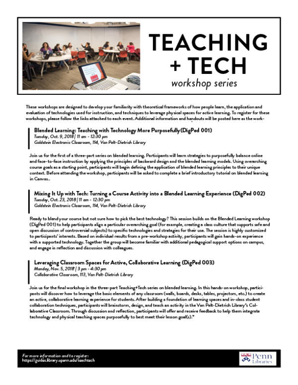 These workshops are designed to develop your familiarity with theoretical frameworks of how people learn, the application and evaluation of technologies used for instruction, and techniques to leverage physical spaces for active learning. To register for these workshops, please follow the links attached to each event. Blended Learning: Teaching with Technology More Purposefully (DigPed 001) Tuesday, Oct. 9, 2018, 11 am - 12:30 pm Goldstein Electronic Classroom, 114, Van Pelt-Dietrich Library Join us for the first of a three-part series on blended learning. Participants will learn strategies to purposefully balance online and face-to-face instruction by applying the principles of backward design and the blended learning models. Using overarching course goals as a starting point, participants will begin defining the application of blended learning principles to their unique context. Before attending the workshop, participants will be asked to complete a brief introductory tutorial on blended learning in Canvas. Mixing It Up with Tech: Turning a Course Activity into a Blended Learning Experience (DigPed 002) Tuesday, Oct. 23, 2018, 11 am - 12:30 pm Goldstein Electronic Classroom, 114, Van Pelt-Dietrich Library Ready to blend your course but not sure how to pick the best technology? This session builds on the Blended Learning workshop (DigPed 001) to help participants align a particular overarching goal (for example, creating a class culture that supports safe and open discussion of controversial subjects) to specific technologies and strategies for their use. The session is highly customized to participants' interests. Based on individual results from a pre-workshop activity, participants will gain hands-on experience with a supported technology. Together the group will become familiar with additional pedagogical support options on campus, and engage in reflection and discussion with colleagues. Leveraging Classroom Spaces for Active, Collaborative Learning (DigPed 003