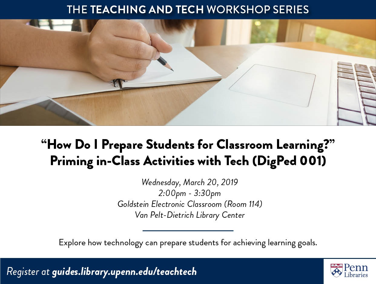 """How Do I Prepare Students for Classroom Learning?"" Priming in-Class Activities with Tech (DigPed 001) Wednesday, March 20, 2019 2:00pm - 3:30pm Goldstein Electronic Classroom (Room 114) Van Pelt-Dietrich Library Center Workshop instructors will share how technology can prepare students for in-class activties. Participants will consider: ""What do you want students to take away from class?"" Workshop facilitators will model classroom scenarios to demonstate how technology can prepare students for achieving learning goals. Participants will explore instructional technology tools and develop pre-class activities of their own. For faculty, TAs, and staff. Workshops in the Teaching and Tech series are designed to develop your familiarity with theoretical frameworks of how people learn, the application and evaluation of technologies used for instruction, and techniques to leverage physical spaces for active learning. For more information and to register: guides.library.upenn.edu/teachtech"