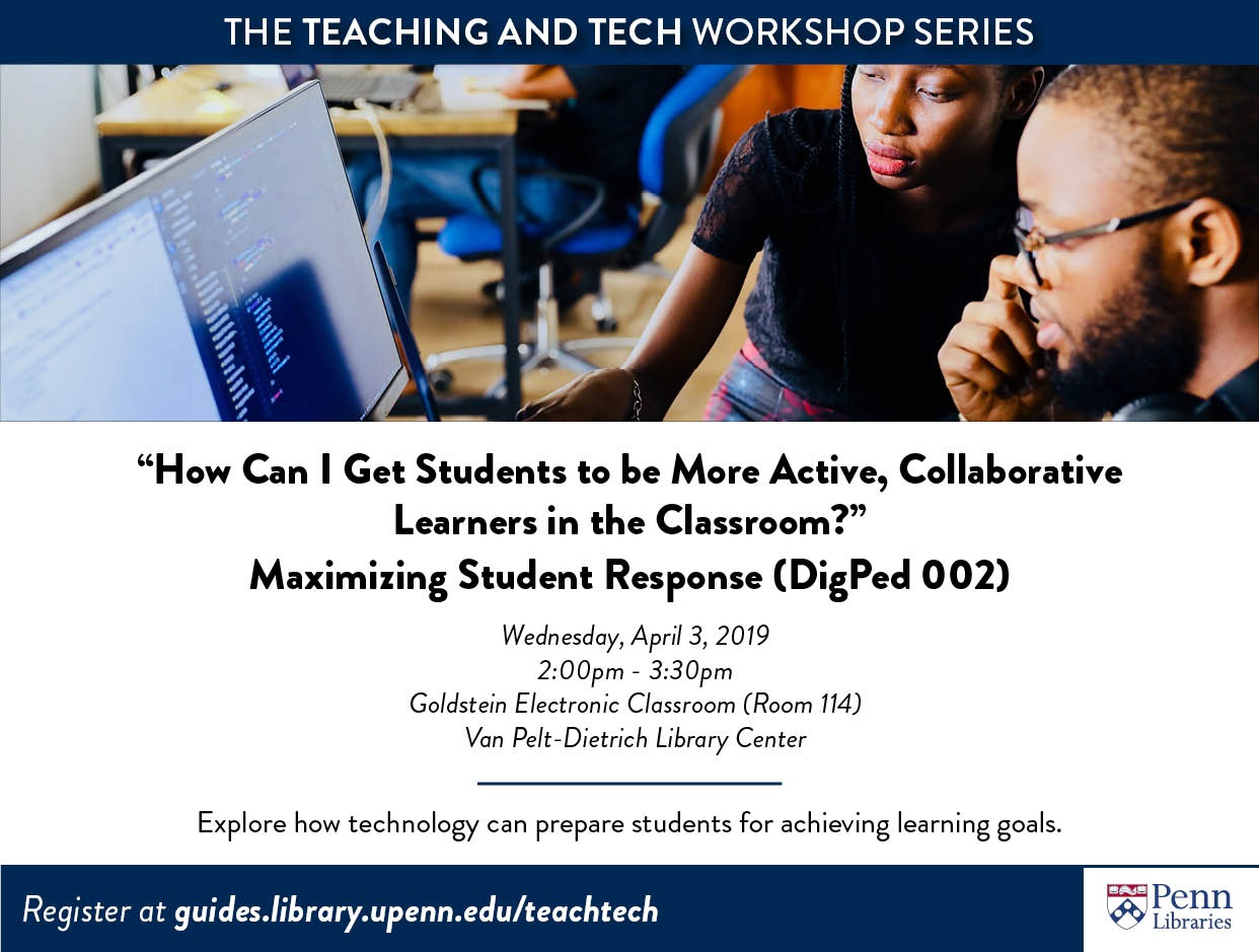 """The Teaching and Tech Workshop Series """"How Can I Get Students to be More Active, Collaborative Learners in the Classroom?"""" Maximizing Student Response (DigPed 002) Wednesday, April 3, 2019 2:00pm-3:30pm Goldstein Electronic Classroom (Room 114) Van Pelt-Dietrich Library Center Explore how technology can prepare students for achieving learning goals Register at guides.library.upenn.edu/teachtech"""