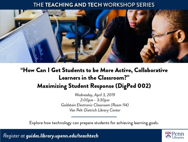 "The Teaching and Tech Workshop Series ""How Can I Get Students to be More Active, Collaborative Learners in the Classroom?"" Maximizing Student Response (DigPed 002) Wednesday, April 3, 2019 2:00pm-3:30pm Goldstein Electronic Classroom (Room 114) Van Pelt-Dietrich Library Center Explore how technology can prepare students for achieving learning goals Register at guides.library.upenn.edu/teachtech"
