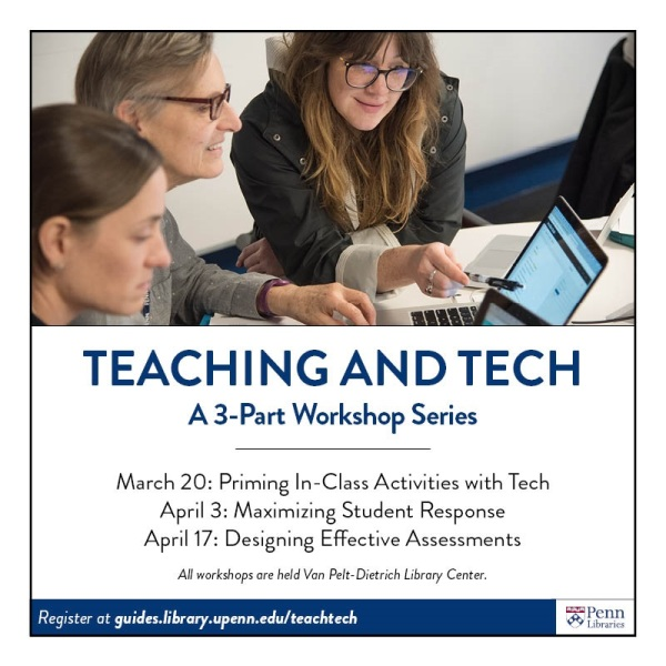 Teaching and Tech A 3-Part Workshop Series March 20 Priming In-Class Activities with Tech April 3 Maximizing Student Response April 17 Designing Effective Assessments. All workshops are held in the Van Pelt-Dietrich Library Center. Register at https://guides.library.upenn.edu/teachtech